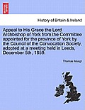 Appeal to His Grace the Lord Archbishop of York from the Committee Appointed for the Province of York by the Council of the Convocation Society, Adopt
