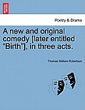 A New and Original Comedy [Later Entitled Birth], in Three Acts.