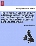 The Antidote. a Letter of Enquiry Addressed to R. J. Parker, Esq., and the Ratepayers of Selby. a Sequel to Mr. Parker's Letter to Lord Londesborough.