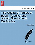 The Outlaw of Taurus. a Poem. to Which Are Added, Scenes from Sophocles.