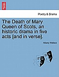 The Death of Mary Queen of Scots, an Historic Drama in Five Acts [And in Verse].
