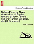 Stubble Farm; Or, Three Generations of English Farmers. [A Novel.] by the Author of Ernest Struggles, Etc. [H. Simmons.]