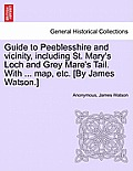 Guide to Peeblesshire and Vicinity, Including St. Mary's Loch and Grey Mare's Tail. with ... Map, Etc. [By James Watson.]