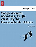 Songs, Epitaphs, Addresses, Etc. [In Verse.] by the Honourable Mr. Nobody.