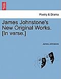 James Johnstone's New Original Works. [in Verse.]