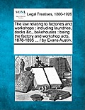 The Law Relating to Factories and Workshops: Including Laundries, Docks &C., Bakehouses: Being the Factory and Workshop Acts, 1878-1895 ... / By Evans
