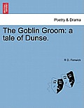 The Goblin Groom: A Tale of Dunse.