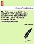 The Fishguard Invasion by the French in 1797. Some Passages Taken from the Diary of the Late Reverend Daniel Rowlands, Sometime Vicar of Llanfiangelpe