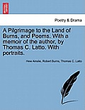 A Pilgrimage to the Land of Burns, and Poems. with a Memoir of the Author, by Thomas C. Latto. with Portraits.