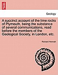 A Succinct Account of the Lime Rocks of Plymouth, Being the Substance of Several Communications, Read Before the Members of the Geological Society, in