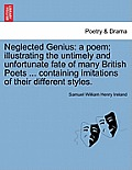 Neglected Genius: A Poem; Illustrating the Untimely and Unfortunate Fate of Many British Poets ... Containing Imitations of Their Differ