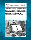 The Criminal Law Consolidation Acts: With Notes of the Cases Decided on Their Construction / By Edward W. Cox and Thomas William Saunders.