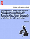 The New British Channel Pilot, Containing Sailing Directions from London to St. David's Head, Including the Bristol Channel, and from Calais to Brest;