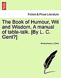 The Book of Humour, Wit and Wisdom. a Manual of Table-Talk. [By L. C. Gent?]