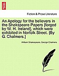 An Apology for the Believers in the Shakspeare Papers [Forged by W. H. Ireland], Which Were Exhibited in Norfolk Street. [By G. Chalmers.]