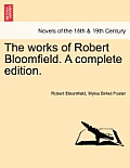The Works of Robert Bloomfield. a Complete Edition.