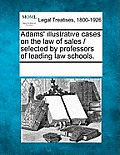 Adams' Illustrative Cases on the Law of Sales / Selected by Professors of Leading Law Schools.