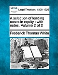 A Selection of Leading Cases in Equity: With Notes. Volume 2 of 2