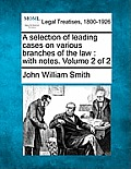 A Selection of Leading Cases on Various Branches of the Law: With Notes. Volume 2 of 2