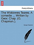 The Widdowes Teares. a Comedie ... Written by Geor. Chap. (G. Chapman.).
