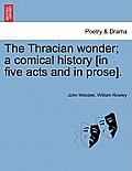 The Thracian Wonder; A Comical History [In Five Acts and in Prose].