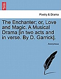 The Enchanter; Or, Love and Magic. a Musical Drama [in Two Acts and in Verse. by D. Garrick].