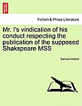 Mr. I's Vindication of His Conduct Respecting the Publication of the Supposed Shakspeare Mss