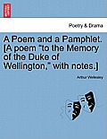 A Poem and a Pamphlet. [a Poem to the Memory of the Duke of Wellington, with Notes.]