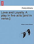 Love and Loyalty. a Play in Five Acts [and in Verse.]