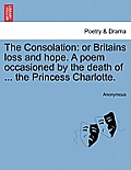 The Consolation: Or Britains Loss and Hope. a Poem Occasioned by the Death of ... the Princess Charlotte.