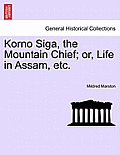 Korno Siga, the Mountain Chief; Or, Life in Assam, Etc.