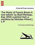 The Works of Francis Bacon a New Edition: By Basil Montagu, Esq. [With a Portrait from a Miniature by Nicholas Hilliard.] L.P.