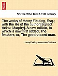 The Works of Henry Fielding, Esq.; With the Life of the Author [Signed: Arthur Murphy]. a New Edition, to Which Is Now First Added, the Feathers; Or,