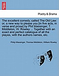 The Excellent Comedy, Called the Old Law: Or, a New Way to Please You [In Five Acts, in Verse and Prose] by Phil Massinger, T. Middleton, W. Rowley ..