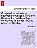 Comparative Advantages Between the United States and Canada, for British Settlers, Considered in a Letter to Capt. Allardyce Barclay.
