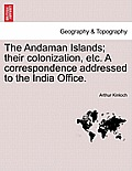 The Andaman Islands; Their Colonization, Etc. a Correspondence Addressed to the India Office.