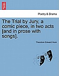 The Trial by Jury, a Comic Piece, in Two Acts [and in Prose with Songs].
