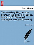 The Wedding Ring, a Comic Opera. in Two Acts, Etc. [based, in Part, on Il Filosofo Di Campagna by Carlo Goldoni.]