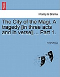 The City of the Magi. a Tragedy [In Three Acts and in Verse] ... Part 1.