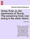 Home Rule; Or, the Apotheosis of Stump. the Screaming Farce Now Acting in the Sister Island.