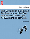The Downfall of the Roman Confederacy; Or, the Ever Memorable 12th of April, 1782. a Heroic Poem, Etc.