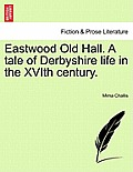 Eastwood Old Hall. a Tale of Derbyshire Life in the Xvith Century.