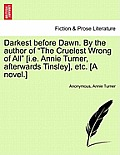 Darkest Before Dawn. by the Author of The Cruelest Wrong of All [I.E. Annie Turner, Afterwards Tinsley], Etc. [A Novel.]