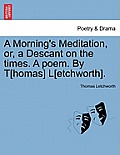 A Morning's Meditation, Or, a Descant on the Times. a Poem. by T[homas] L[etchworth].