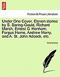 Under One Cover. Eleven Stories by S. Baring-Gould, Richard Marsh, Ernest G. Henham, Fergus Hume, Andrew Merry, and A. St. John Adcock, Etc.