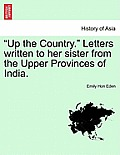 Up the Country. Letters Written to Her Sister from the Upper Provinces of India. New Edition