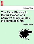 The Ficus Elastica in Burma Proper, or a Narrative of My Journey in Search of It, Etc.
