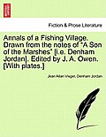 Annals of a Fishing Village. Drawn from the Notes of A Son of the Marshes [I.E. Denham Jordan]. Edited by J. A. Owen. [With Plates.]
