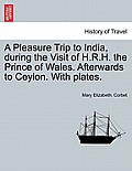 A Pleasure Trip to India, During the Visit of H.R.H. the Prince of Wales. Afterwards to Ceylon. with Plates.
