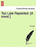 Too Late Repented. [A Novel.]
